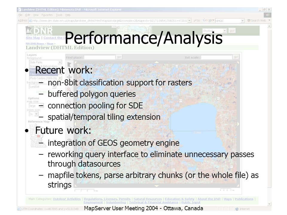 MapServer User Meeting 2004 - Ottawa, Canada Performance/Analysis Recent work: –non-8bit classification support for rasters –buffered polygon queries –connection pooling for SDE –spatial/temporal tiling extension Future work: –integration of GEOS geometry engine –reworking query interface to eliminate unnecessary passes through datasources –mapfile tokens, parse arbitrary chunks (or the whole file) as strings