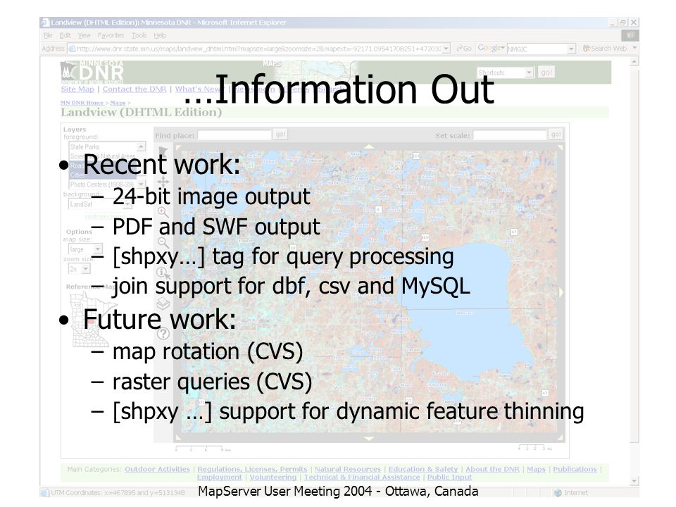 MapServer User Meeting 2004 - Ottawa, Canada …Information Out Recent work: –24-bit image output –PDF and SWF output –[shpxy…] tag for query processing –join support for dbf, csv and MySQL Future work: –map rotation (CVS) –raster queries (CVS) –[shpxy …] support for dynamic feature thinning