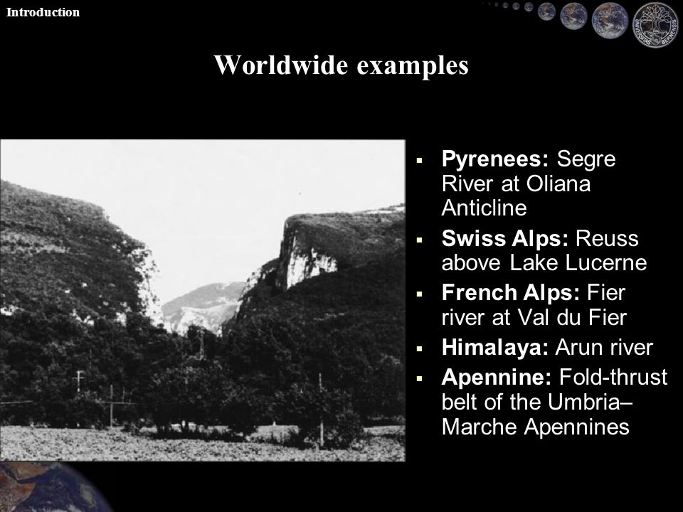 Worldwide examples   Pyrenees: Segre River at Oliana Anticline   Swiss Alps: Reuss above Lake Lucerne   French Alps: Fier river at Val du Fier   Himalaya: Arun river   Apennine: Fold-thrust belt of the Umbria– Marche Apennines Introduction