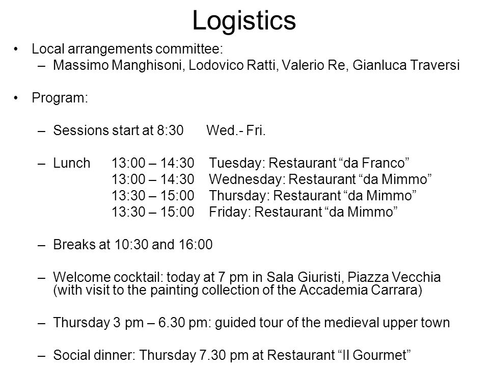 Logistics Local arrangements committee: –Massimo Manghisoni, Lodovico Ratti, Valerio Re, Gianluca Traversi Program: –Sessions start at 8:30 Wed.- Fri.