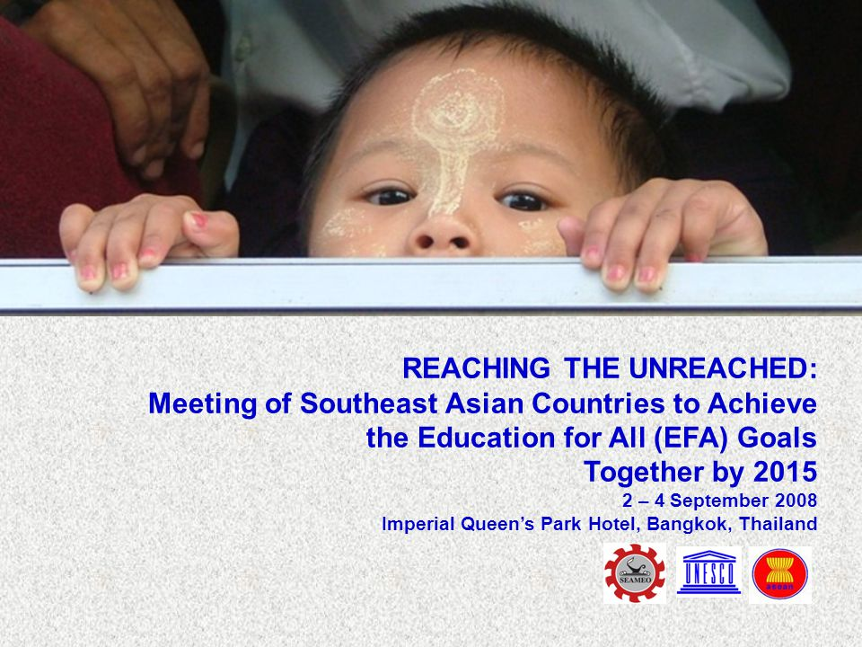 REACHING THE UNREACHED: Meeting of Southeast Asian Countries to Achieve the Education for All (EFA) Goals Together by 2015 2 – 4 September 2008 Imperial Queen's Park Hotel, Bangkok, Thailand