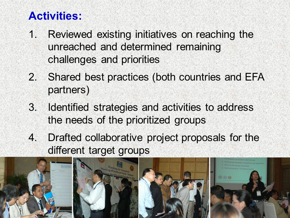 Activities: 1.Reviewed existing initiatives on reaching the unreached and determined remaining challenges and priorities 2.Shared best practices (both countries and EFA partners) 3.Identified strategies and activities to address the needs of the prioritized groups 4.Drafted collaborative project proposals for the different target groups