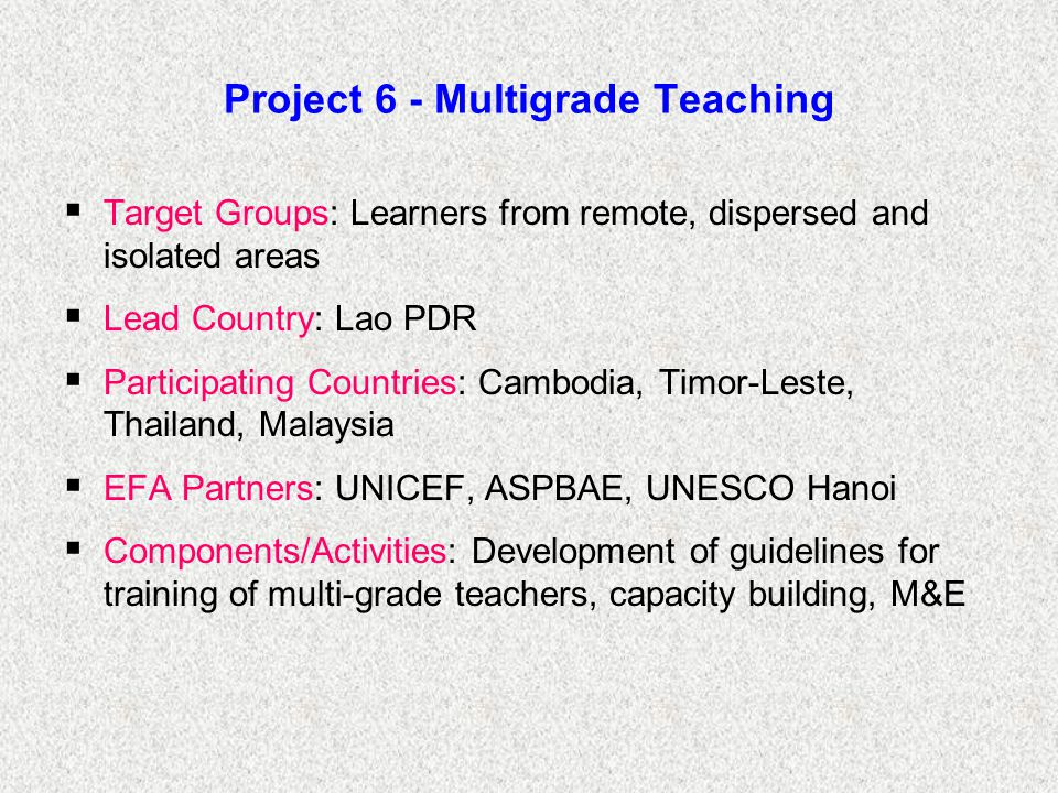 Project 6 - Multigrade Teaching  Target Groups: Learners from remote, dispersed and isolated areas  Lead Country: Lao PDR  Participating Countries: Cambodia, Timor-Leste, Thailand, Malaysia  EFA Partners: UNICEF, ASPBAE, UNESCO Hanoi  Components/Activities: Development of guidelines for training of multi-grade teachers, capacity building, M&E