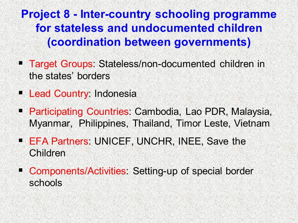 Project 8 - Inter-country schooling programme for stateless and undocumented children (coordination between governments)  Target Groups: Stateless/non-documented children in the states' borders  Lead Country: Indonesia  Participating Countries: Cambodia, Lao PDR, Malaysia, Myanmar, Philippines, Thailand, Timor Leste, Vietnam  EFA Partners: UNICEF, UNCHR, INEE, Save the Children  Components/Activities: Setting-up of special border schools