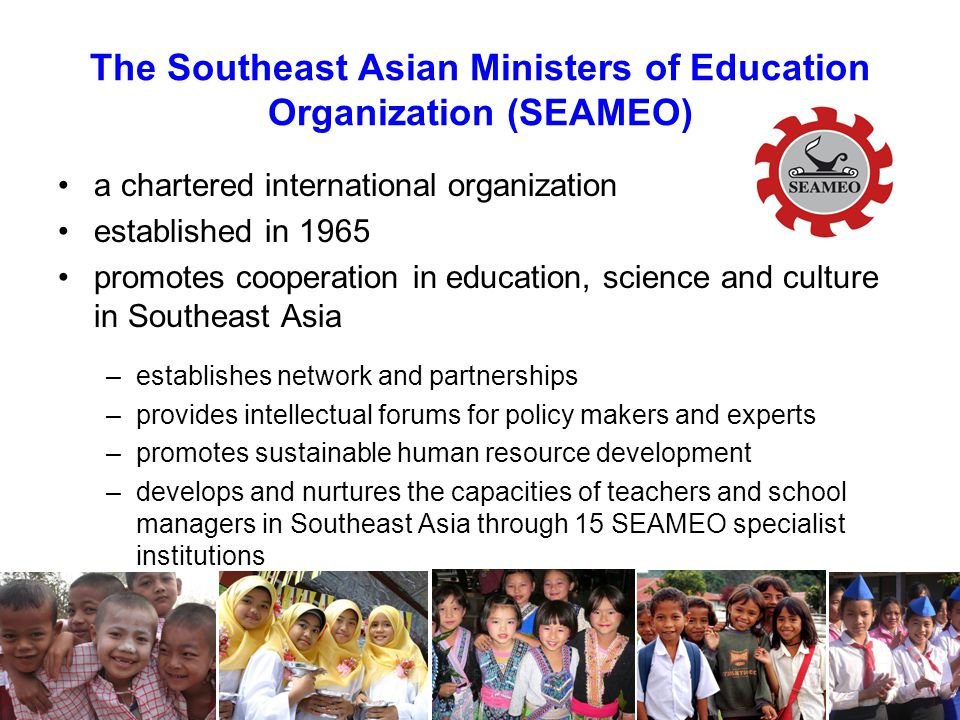 a chartered international organization established in 1965 promotes cooperation in education, science and culture in Southeast Asia –establishes network and partnerships –provides intellectual forums for policy makers and experts –promotes sustainable human resource development –develops and nurtures the capacities of teachers and school managers in Southeast Asia through 15 SEAMEO specialist institutions