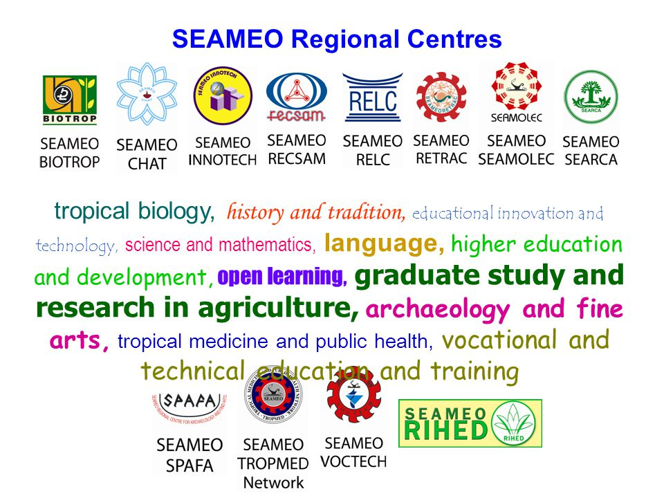 SEAMEO Regional Centres tropical biology, history and tradition, educational innovation and technology, science and mathematics, language, higher education and development, open learning, graduate study and research in agriculture, archaeology and fine arts, tropical medicine and public health, vocational and technical education and training