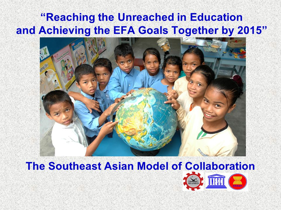 Reaching the Unreached in Education and Achieving the EFA Goals Together by 2015 The Southeast Asian Model of Collaboration
