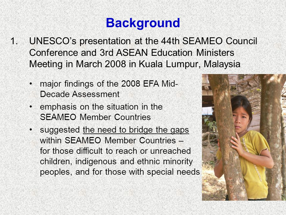 Background 1.UNESCO's presentation at the 44th SEAMEO Council Conference and 3rd ASEAN Education Ministers Meeting in March 2008 in Kuala Lumpur, Malaysia major findings of the 2008 EFA Mid- Decade Assessment emphasis on the situation in the SEAMEO Member Countries suggested the need to bridge the gaps within SEAMEO Member Countries – for those difficult to reach or unreached children, indigenous and ethnic minority peoples, and for those with special needs