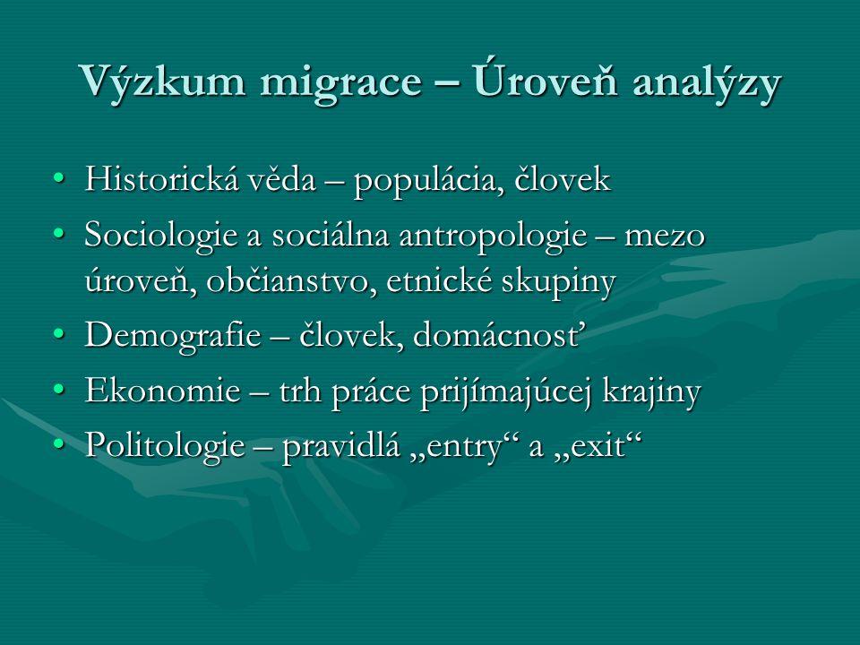 """Výzkum migrace – Úroveň analýzy Historická věda – populácia, človekHistorická věda – populácia, človek Sociologie a sociálna antropologie – mezo úroveň, občianstvo, etnické skupinySociologie a sociálna antropologie – mezo úroveň, občianstvo, etnické skupiny Demografie – človek, domácnosťDemografie – človek, domácnosť Ekonomie – trh práce prijímajúcej krajinyEkonomie – trh práce prijímajúcej krajiny Politologie – pravidlá """"entry a """"exit Politologie – pravidlá """"entry a """"exit"""
