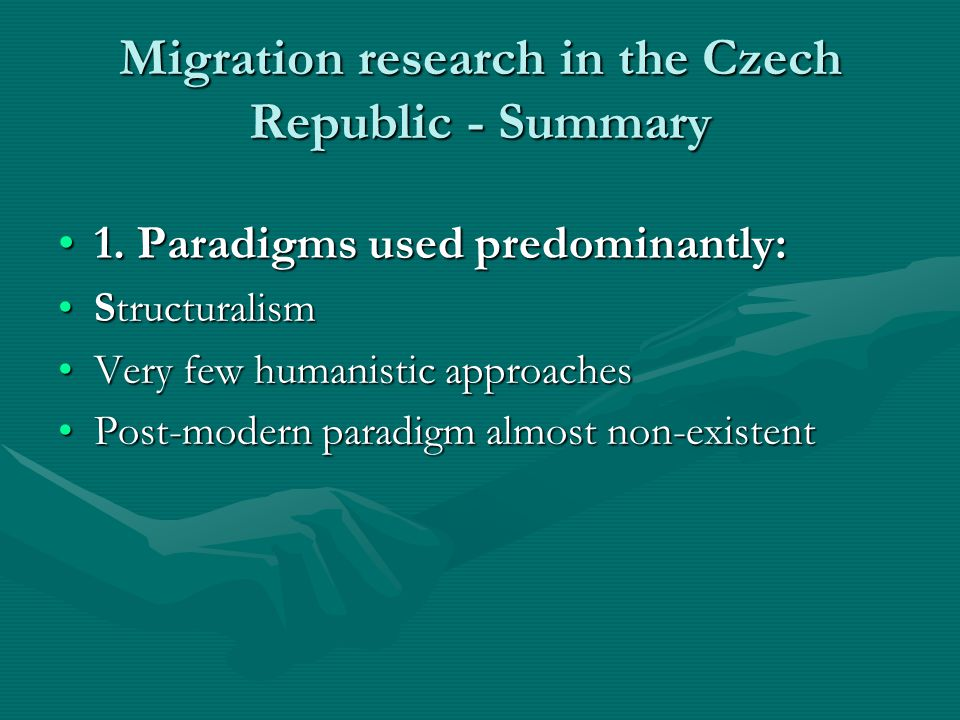 Migration research in the Czech Republic - Summary 1. Paradigms used predominantly:1. Paradigms used predominantly: StructuralismStructuralism Very fe