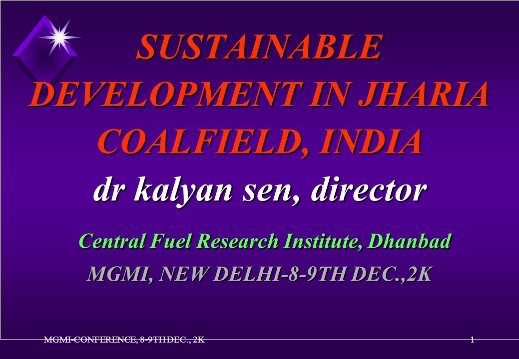MGMI-CONFERENCE, 8-9TH DEC., 2K1 SUSTAINABLE DEVELOPMENT IN JHARIA COALFIELD, INDIA dr kalyan sen, director Central Fuel Research Institute, Dhanbad MGMI, NEW DELHI-8-9TH DEC.,2K