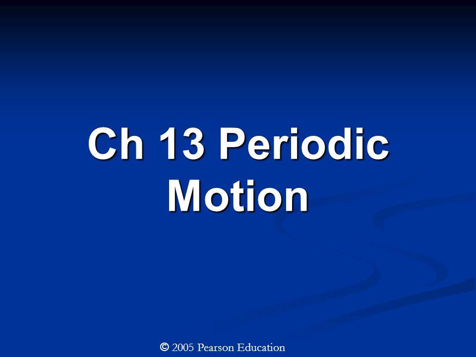 Ch 13 Periodic Motion © 2005 Pearson Education