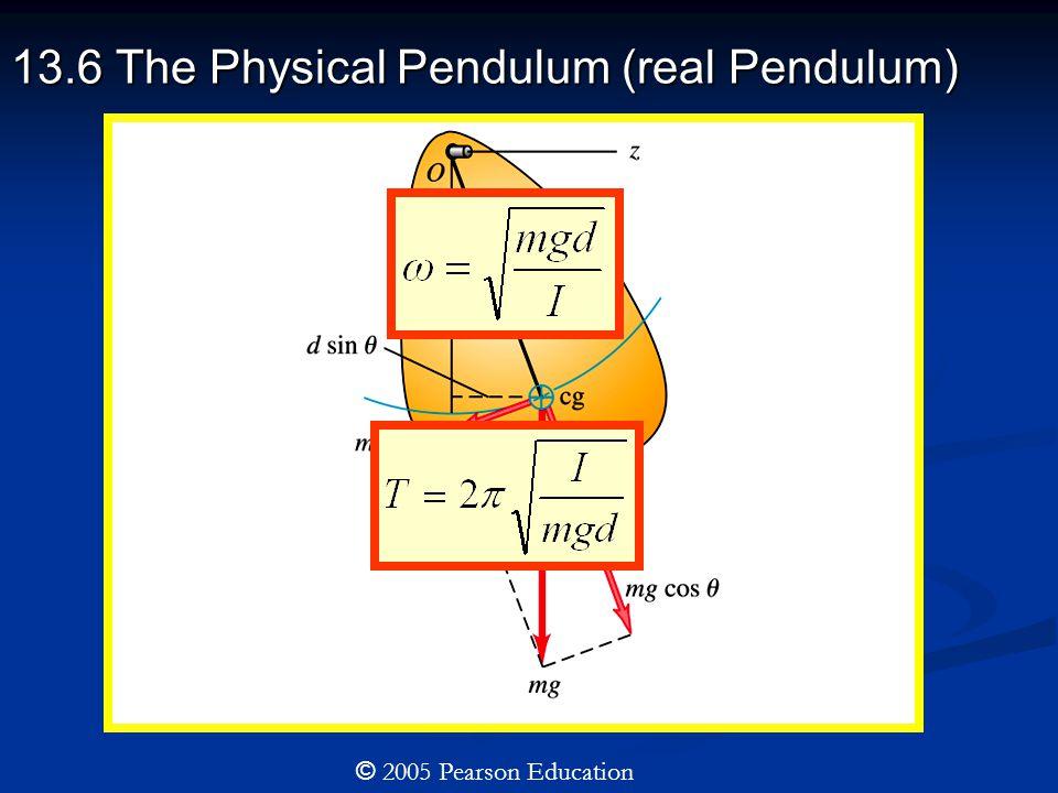 13.6 The Physical Pendulum (real Pendulum) © 2005 Pearson Education