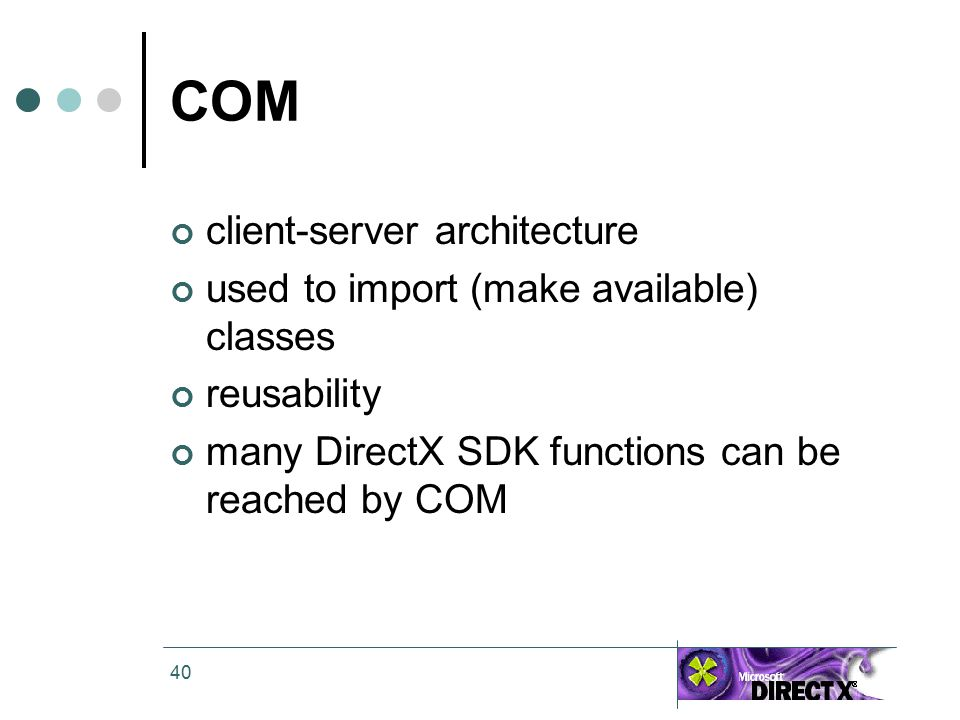 40 COM client-server architecture used to import (make available) classes reusability many DirectX SDK functions can be reached by COM