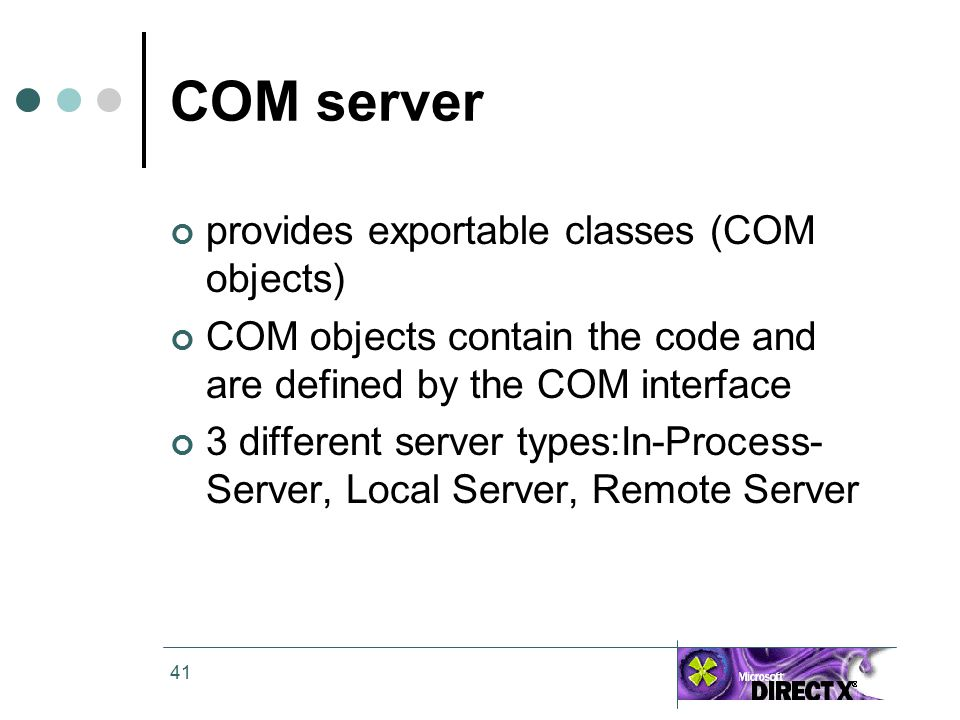 41 COM server provides exportable classes (COM objects) COM objects contain the code and are defined by the COM interface 3 different server types:In-Process- Server, Local Server, Remote Server