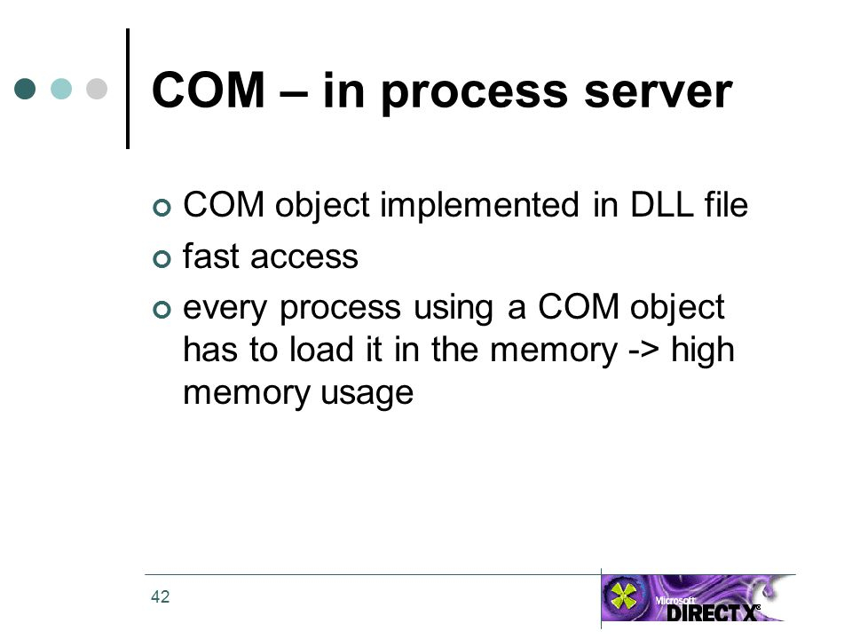 42 COM – in process server COM object implemented in DLL file fast access every process using a COM object has to load it in the memory -> high memory usage