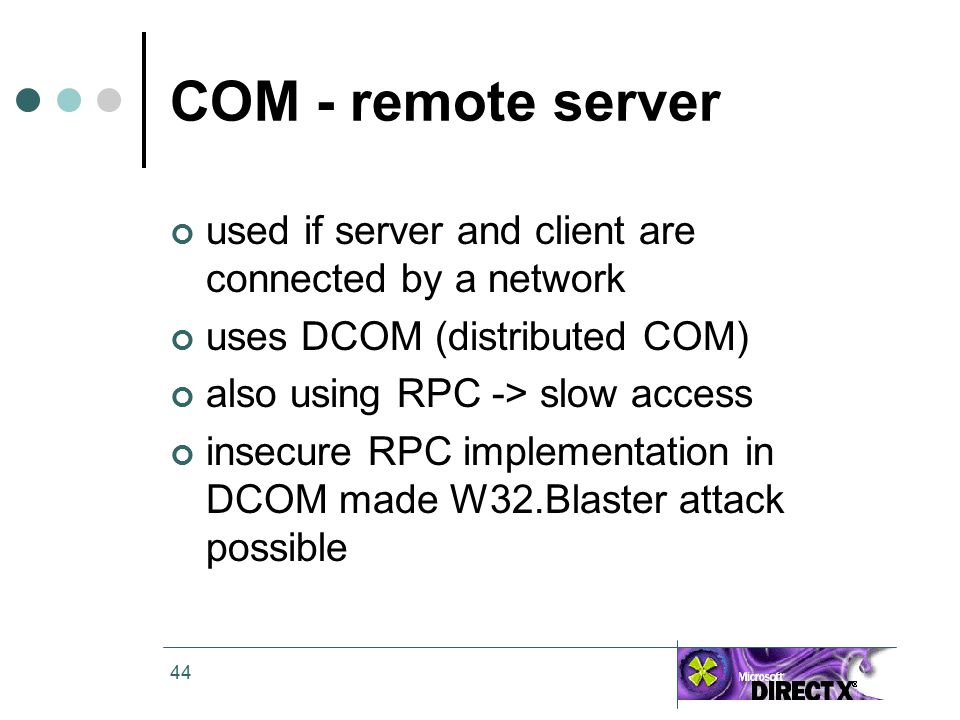 44 COM - remote server used if server and client are connected by a network uses DCOM (distributed COM) also using RPC -> slow access insecure RPC implementation in DCOM made W32.Blaster attack possible