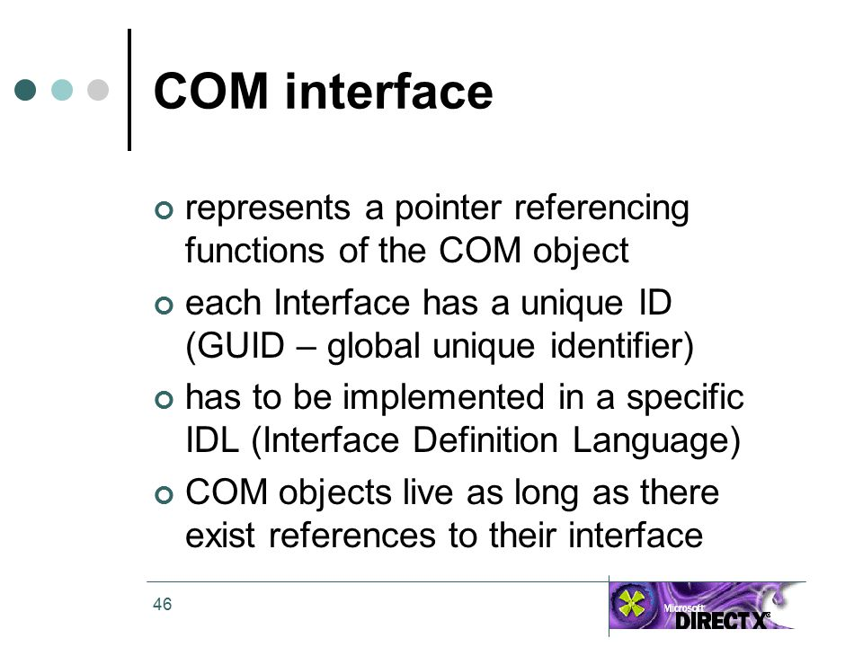 46 COM interface represents a pointer referencing functions of the COM object each Interface has a unique ID (GUID – global unique identifier) has to be implemented in a specific IDL (Interface Definition Language) COM objects live as long as there exist references to their interface