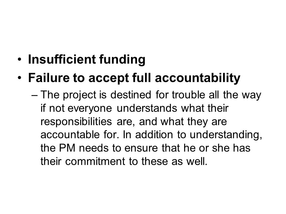 Insufficient funding Failure to accept full accountability –The project is destined for trouble all the way if not everyone understands what their responsibilities are, and what they are accountable for.