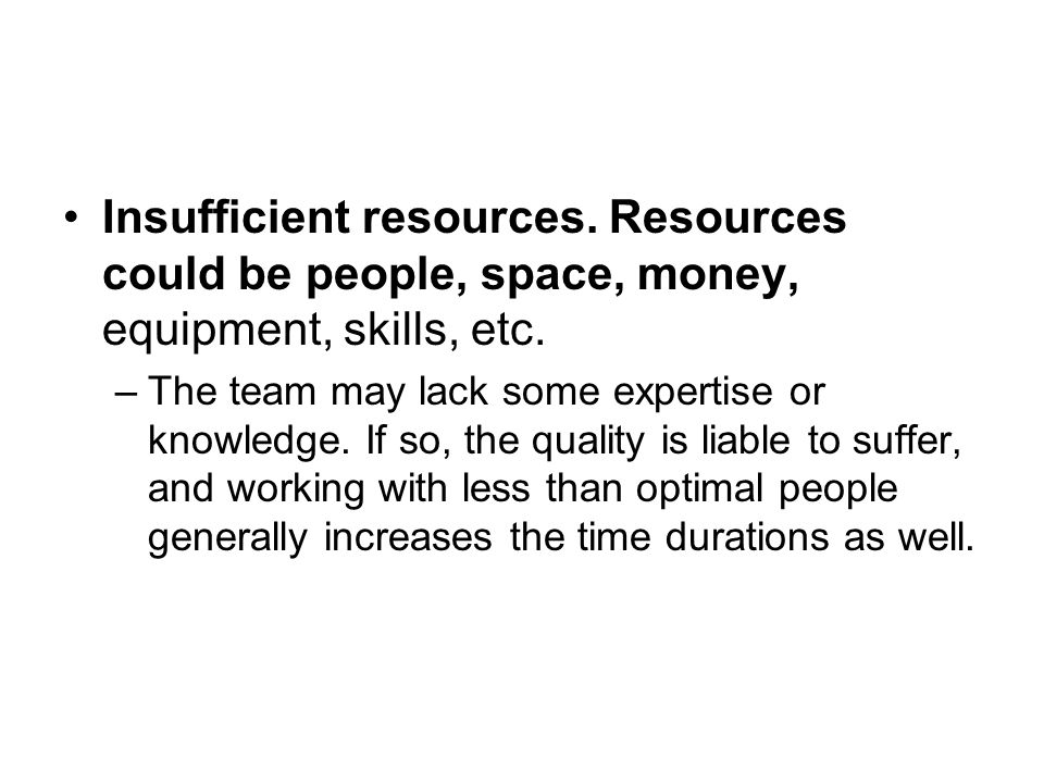 Insufficient resources. Resources could be people, space, money, equipment, skills, etc.
