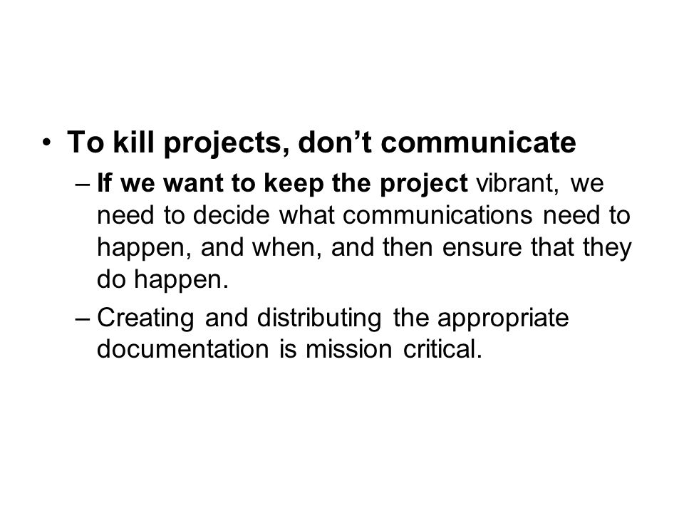 To kill projects, don't communicate –If we want to keep the project vibrant, we need to decide what communications need to happen, and when, and then ensure that they do happen.