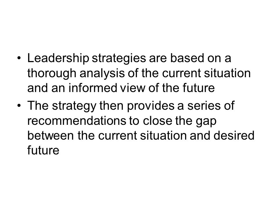 Leadership strategies are based on a thorough analysis of the current situation and an informed view of the future The strategy then provides a series of recommendations to close the gap between the current situation and desired future