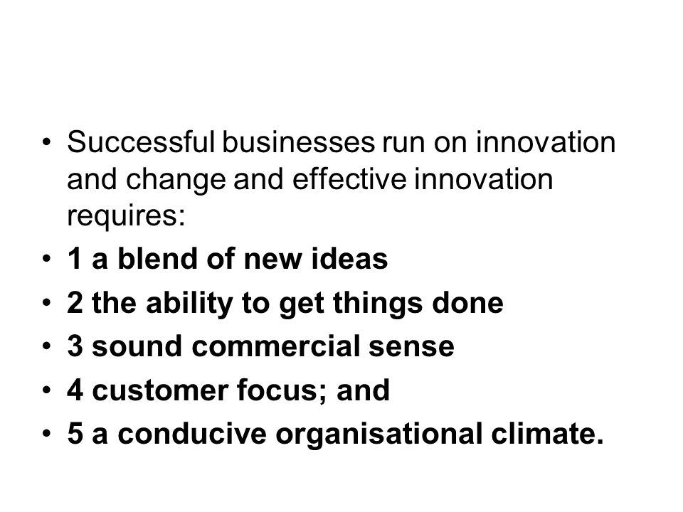 Successful businesses run on innovation and change and effective innovation requires: 1 a blend of new ideas 2 the ability to get things done 3 sound commercial sense 4 customer focus; and 5 a conducive organisational climate.