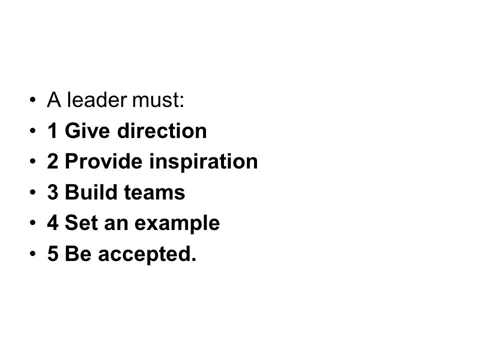 A leader must: 1 Give direction 2 Provide inspiration 3 Build teams 4 Set an example 5 Be accepted.