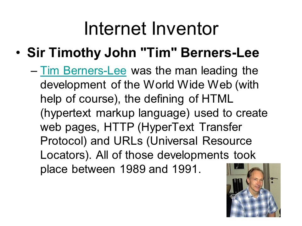 Internet Inventor Sir Timothy John Tim Berners-Lee –Tim Berners-Lee was the man leading the development of the World Wide Web (with help of course), the defining of HTML (hypertext markup language) used to create web pages, HTTP (HyperText Transfer Protocol) and URLs (Universal Resource Locators).