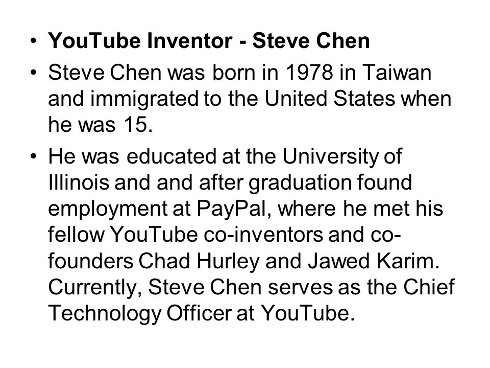 YouTube Inventor - Steve Chen Steve Chen was born in 1978 in Taiwan and immigrated to the United States when he was 15.