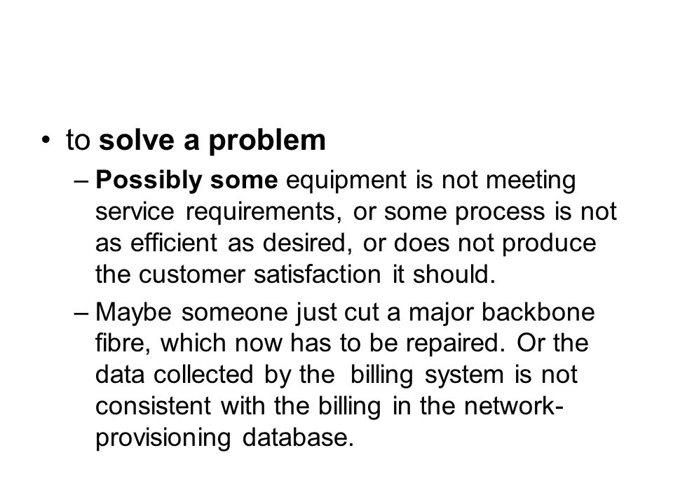 to solve a problem –Possibly some equipment is not meeting service requirements, or some process is not as efficient as desired, or does not produce the customer satisfaction it should.