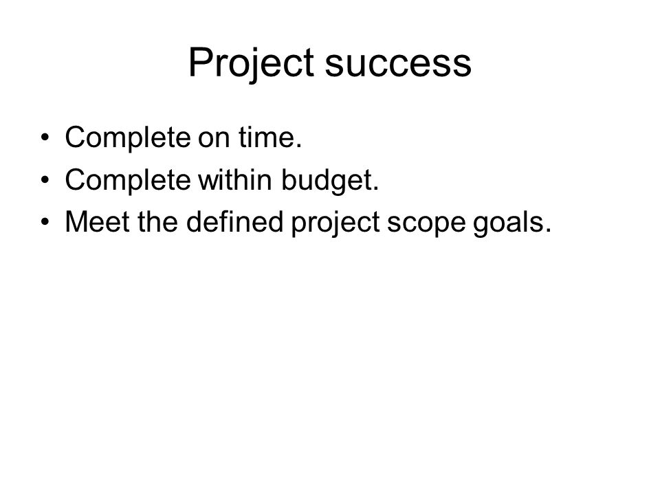Project success Complete on time. Complete within budget. Meet the defined project scope goals.
