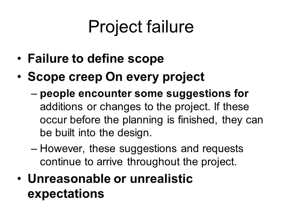 Project failure Failure to define scope Scope creep On every project –people encounter some suggestions for additions or changes to the project.