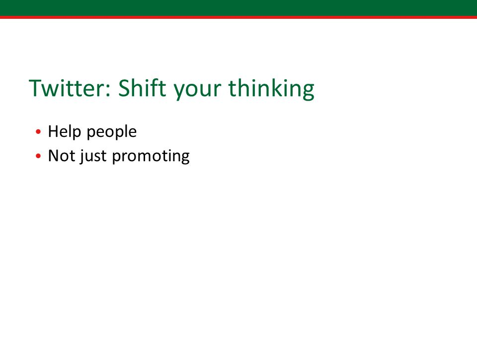Twitter: Shift your thinking Help people Not just promoting
