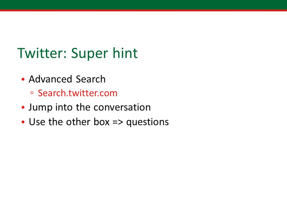 Twitter: Super hint Advanced Search ▫ Search.twitter.com Jump into the conversation Use the other box => questions