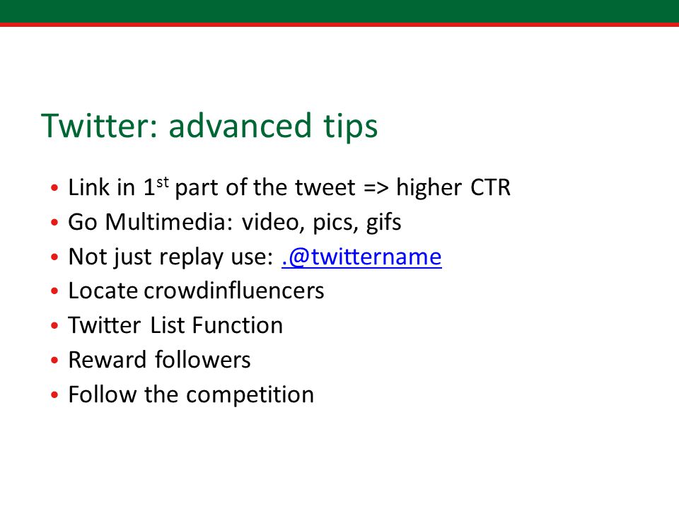 Twitter: advanced tips Link in 1 st part of the tweet => higher CTR Go Multimedia: video, pics, gifs Not just replay use:.@twittername.@twittername Locate crowdinfluencers Twitter List Function Reward followers Follow the competition