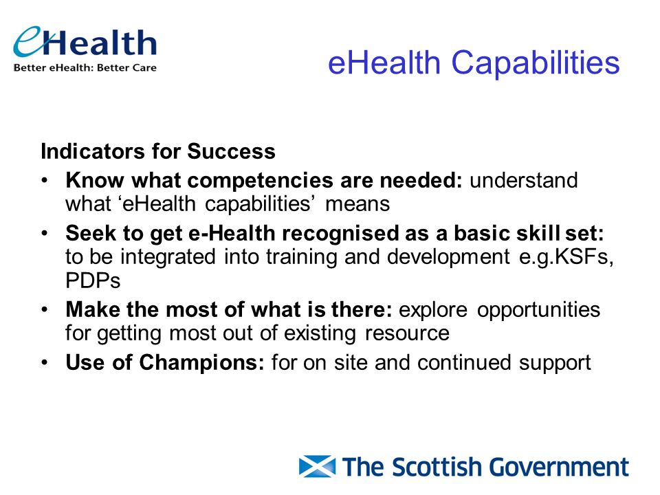 Indicators for Success Know what competencies are needed: understand what 'eHealth capabilities' means Seek to get e-Health recognised as a basic skill set: to be integrated into training and development e.g.KSFs, PDPs Make the most of what is there: explore opportunities for getting most out of existing resource Use of Champions: for on site and continued support eHealth Capabilities
