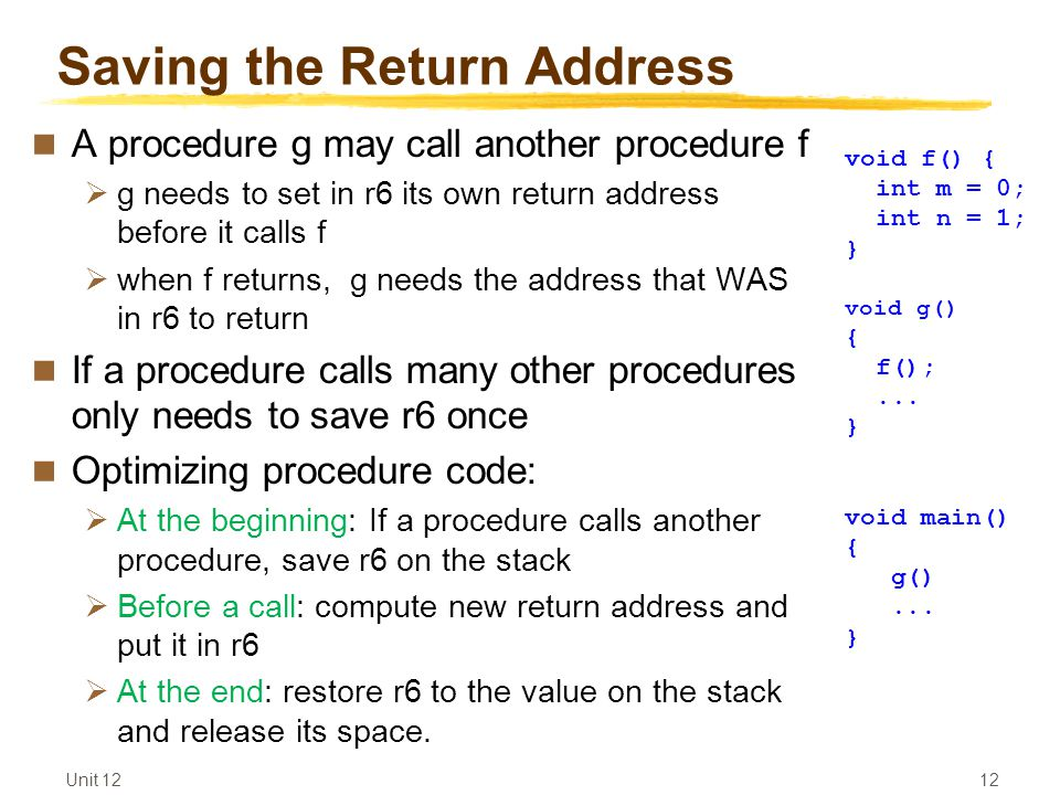 Unit 12 12 Saving the Return Address A procedure g may call another procedure f  g needs to set in r6 its own return address before it calls f  when f returns, g needs the address that WAS in r6 to return If a procedure calls many other procedures only needs to save r6 once Optimizing procedure code:  At the beginning: If a procedure calls another procedure, save r6 on the stack  Before a call: compute new return address and put it in r6  At the end: restore r6 to the value on the stack and release its space.