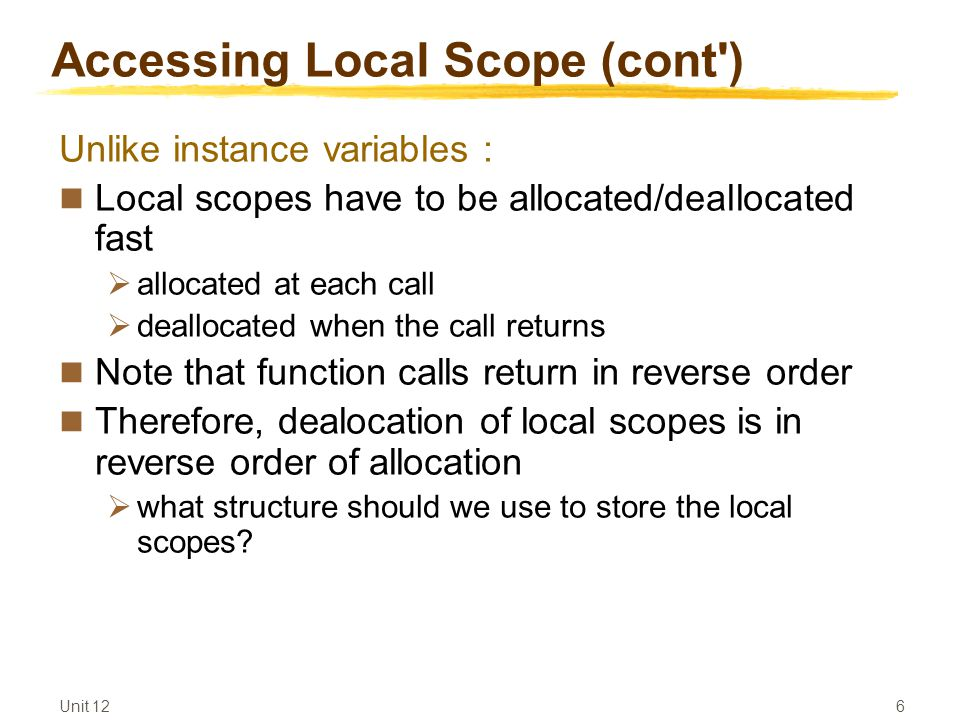 Unit 12 6 Accessing Local Scope (cont ) Unlike instance variables : Local scopes have to be allocated/deallocated fast  allocated at each call  deallocated when the call returns Note that function calls return in reverse order Therefore, dealocation of local scopes is in reverse order of allocation  what structure should we use to store the local scopes