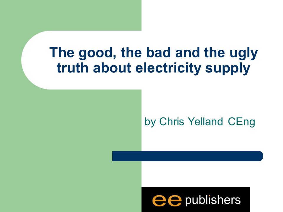 The good, the bad and the ugly truth about electricity supply by Chris Yelland CEng