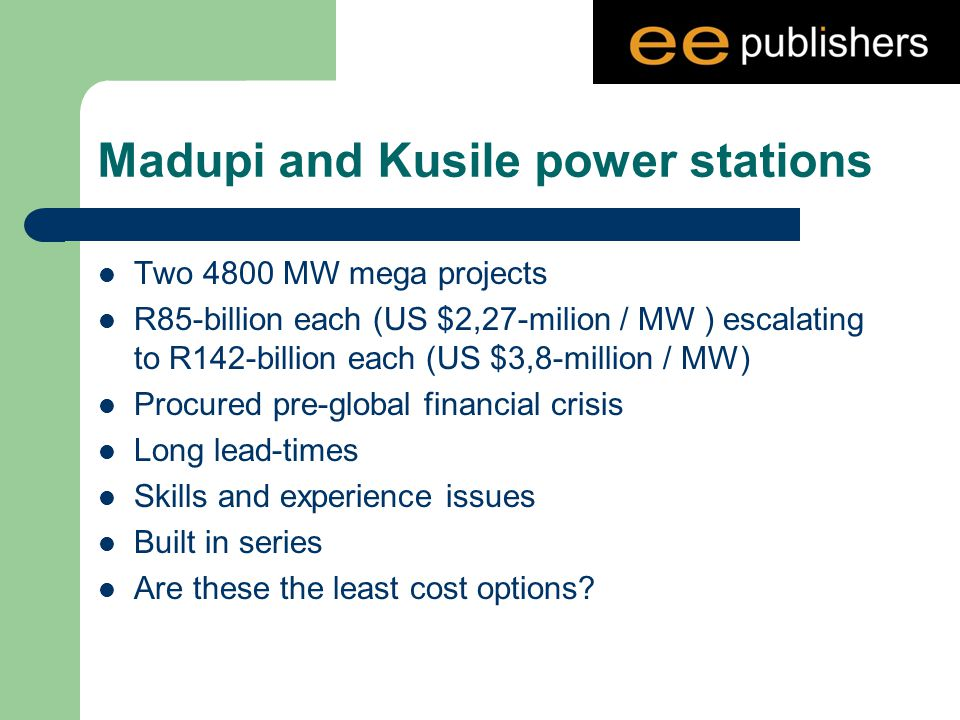 Madupi and Kusile power stations Two 4800 MW mega projects R85-billion each (US $2,27-milion / MW ) escalating to R142-billion each (US $3,8-million / MW) Procured pre-global financial crisis Long lead-times Skills and experience issues Built in series Are these the least cost options