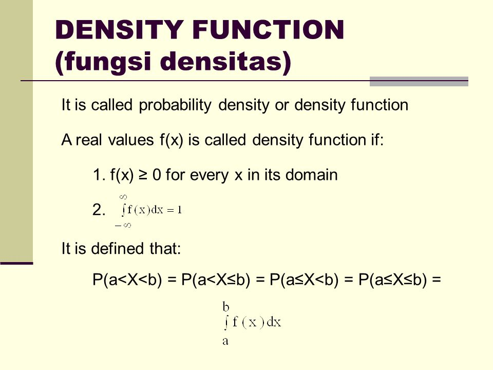 DENSITY FUNCTION (fungsi densitas) It is called probability density or density function A real values f(x) is called density function if: 1.