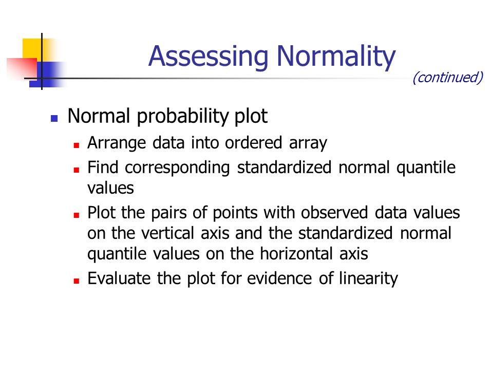 Assessing Normality Normal probability plot Arrange data into ordered array Find corresponding standardized normal quantile values Plot the pairs of p