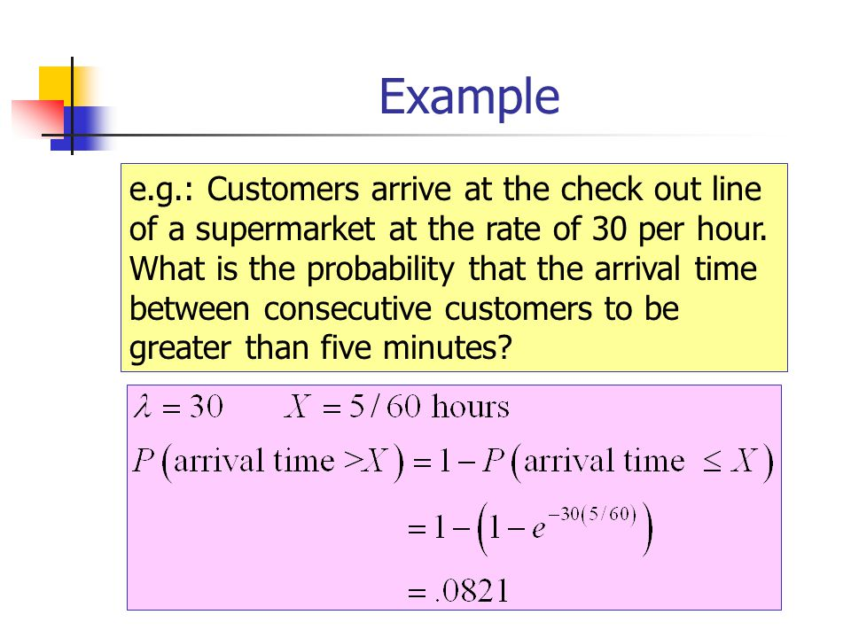 Example e.g.: Customers arrive at the check out line of a supermarket at the rate of 30 per hour. What is the probability that the arrival time betwee