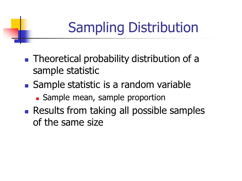 Sampling Distribution Theoretical probability distribution of a sample statistic Sample statistic is a random variable Sample mean, sample proportion