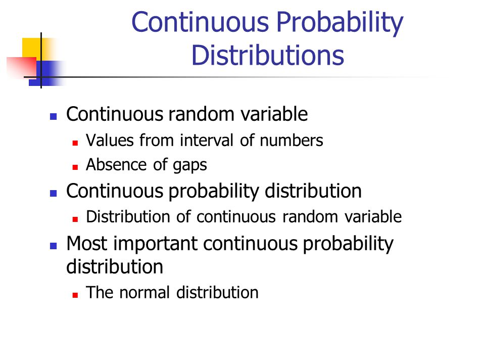 Continuous Probability Distributions Continuous random variable Values from interval of numbers Absence of gaps Continuous probability distribution Distribution of continuous random variable Most important continuous probability distribution The normal distribution