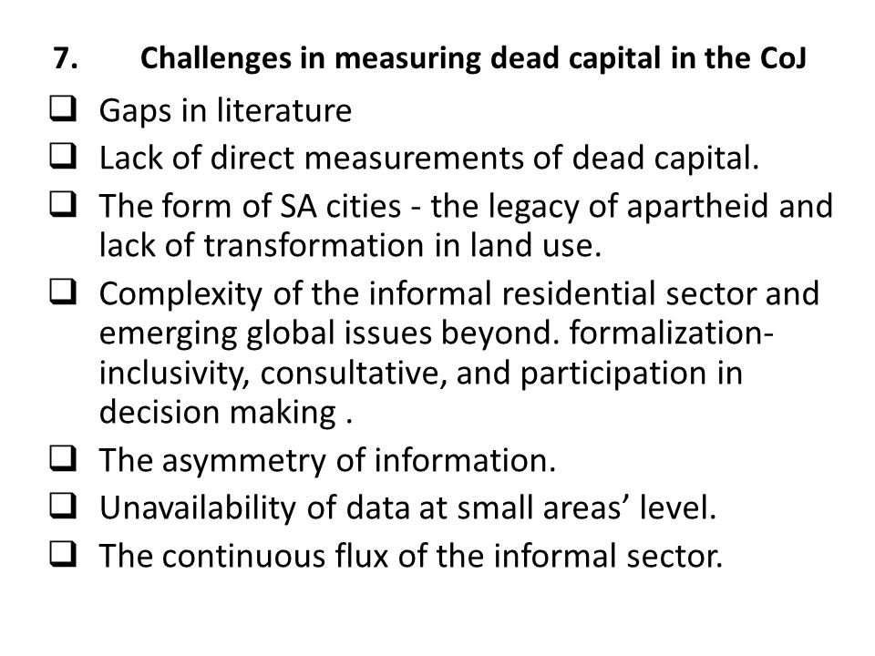 7.Challenges in measuring dead capital in the CoJ  Gaps in literature  Lack of direct measurements of dead capital.  The form of SA cities - the le