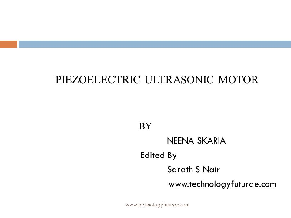 www.technologyfuturae.com PIEZOELECTRIC ULTRASONIC MOTOR BY NEENA SKARIA Edited By Sarath S Nair www.technologyfuturae.com
