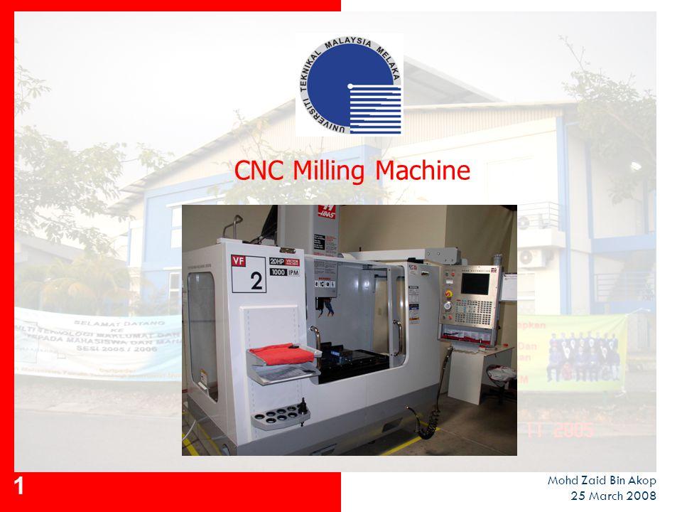 1 CNC Milling Machine Mohd Zaid Bin Akop 25 March 2008