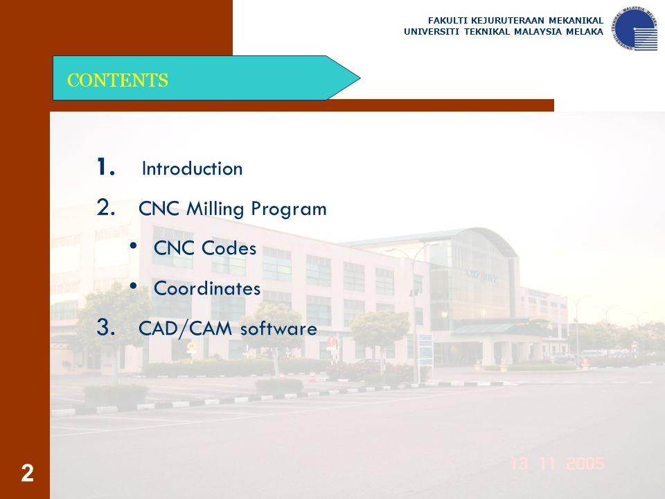 2 CONTENTS 1. Introduction 2. CNC Milling Program CNC Codes Coordinates 3. CAD/CAM software FAKULTI KEJURUTERAAN MEKANIKAL UNIVERSITI TEKNIKAL MALAYSI